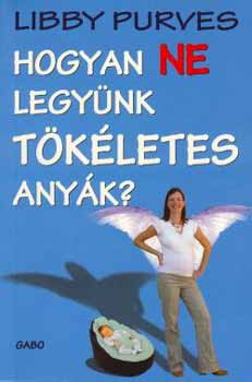 Hogyan ne legynk tkletes anyk?