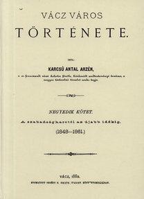 Karcsú Antal Arzén: Vácz város története IV. - A szabadságharctól az újabb időkig (1848-1881)