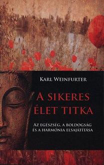 Karl Weinfurter: A sikeres élet titka - Az egészség, a boldogság és a harmónia elsajátítása