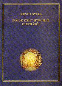 Kristó Gyula: Írások Szent Istvánról és koráról