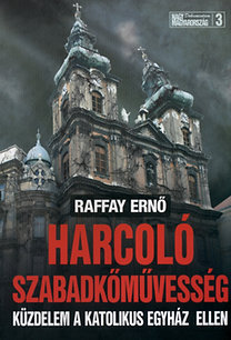 Raffay Ernő: Harcoló szabadkőművesség - Küzdelem a katolikus egyház ellen