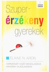 Elaine N. Aron: Szuperérzékeny gyerekek - Harmóniát hozó megoldások harsány világunkban