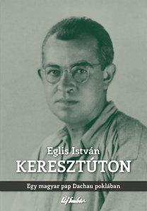 Eglis István: Keresztúton - Egy magyar pap Dachau poklában
