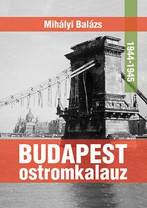 Dr. Mihályi Balázs: Budapest ostromkalauz 1944-1945