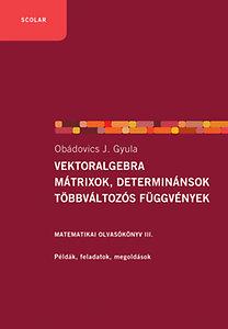 Obádovics J. Gyula: Vektoralgebra; mátrixok, determinánsok; többváltozós függvények - Matematikai olvasókönyv III.