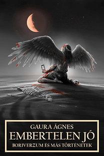 Gaura Ágnes: Embertelen jó - Boriverzum és más történetek
