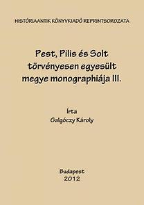 Galgóczy Károly: Pest, Pilis és Solt törvényesen egyesült megye monographiája III.