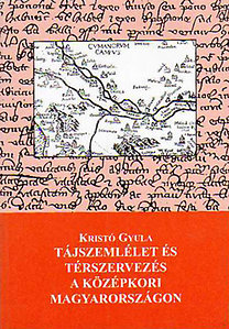 Kristó Gyula: Tájszemlélet és térszervezés a középkori Magyarországon