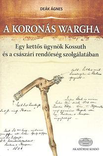 Deák Ágnes: A koronás Wargha - Egy kettős ügynök Kossuth és a császári rendőrség szolgálatában