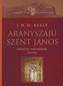 J. N. D. Kelly: Aranyszájú Szent János - Szerzetes, prédikátor, püspök