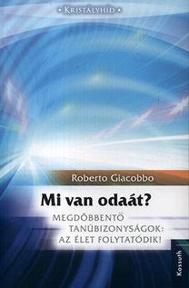 Giacobbo Roberto: Mi van odaát? - Megdöbbentő tanúbizonyságok: Az élet folytatódik!