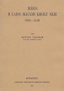 Ortvay Tivadar: Mária II. Lajos magyar király neje 1505-1558