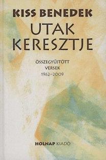 Kiss Benedek: Utak keresztje - Összegyűjtött versek 1962-2009