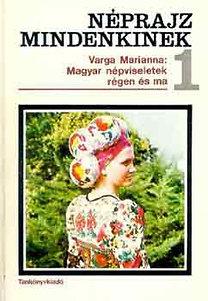 Varga Marianna: Magyar népviseletek régen és ma (Néprajz mindenkinek 1.)