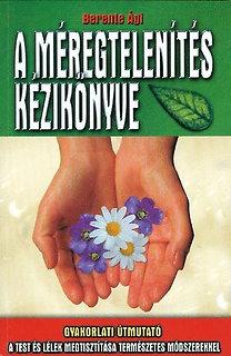 Berente Ági: A méregtelenítés kézikönyve - Gyakorlati útmutató a test és a lélek metisztítása természetes módszerekkel