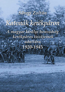 Sőregi Zoltán: Katonák kerékpáron - A magyar királyi honvédség kerékpáros tisztjeinek adattára 1920-1945