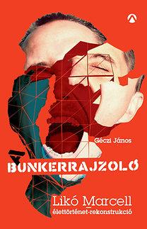 Géczi János: A Bunkerrajzoló - Likó Marcell-élettörténet-rekonstrukció