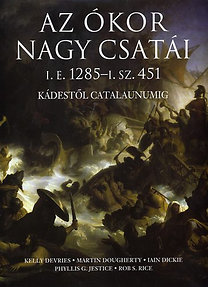 Kelly Devries, Jestice, Dickie, Martin J. Dougherty, Rice: Az ókor nagy csatái i.e. 1285 - i.sz. 451 - Kádestől Catalaunumig