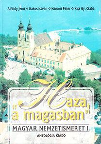 """Alföldy Jenő, Bakos István, Hámori Péter, Kiss Gy. Csaba: """"Haza, a magasban"""" - Magyar nemzetismeret I. - A külhoni magyar diákoknak"""