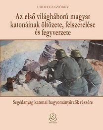 Udovecz György: Az első világháború magyar katonáinak öltözete, felszerelése és fegyverzete