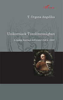 T. Orgona Angelika: Unikornisok Tündérországban - A ruszkai Kornisok Erdélyben (1546 k. - 1648)