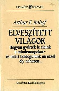 Arthur E. Imhof: Elveszített világok (Hogyan gyűrték le eleink a mindennapokat - és miért boldogulunk mi ezzel oly nehezen)