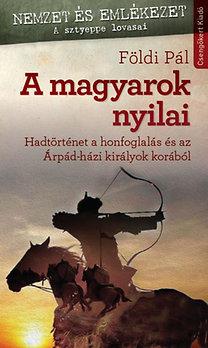 Földi Pál: A magyarok nyilai - Hadtörténet a honfoglalás és az Árpád-házi királyok korából