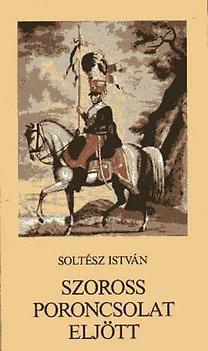 Soltész István: Szoross poroncsolat eljött (Népballadák háborúkról, katonákról)