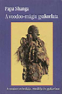 Papa Shanga: A voodoo-mágia gyakorlata - A voodoo technikája, rituáléja és gyak.