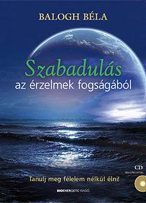 Balogh Béla: Szabadulás az érzelmek fogságából - Tanulj meg félelem nélkül élni! - CD melléklettel