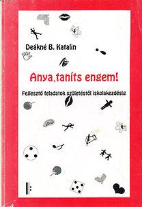 Deákné B. Katalin: Anya, taníts engem! - Fejlesztő feladatok születéstől iskolakezdésig