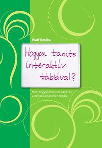 Wolf Emőke: Hogyan taníts interaktív táblával? - Módszergyűjtemény általános és középiskolai tanárok számára