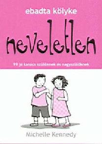 Michelle Kennedy: Ebadta kölyke neveletlen - 99 jó tanács szülőknek és nagyszülőknek