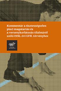 Kommentár a tisztességtelen piaci magatartás és versenykorlátozás tilalmáról szóló 1996. évi LVII. törvényhez