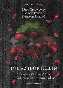 Fodor István, Parragh László, Járai Zsigmond: Túl az idők jelein - A magyar gazdaság útja a rendszerváltástól napjainkig