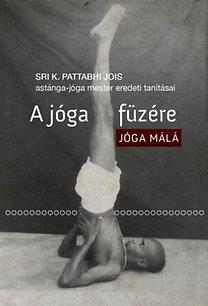 Sri K. Pattabhi Jois: A jóga füzére - Jóga málá - Sri K. Pattabhi Jois astánga-jóga mester eredeti tanításai