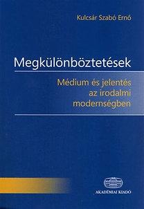 Kulcsár Szabó Ernő: Megkülönböztetések - Médium és jelentés az irodalmi modernségben