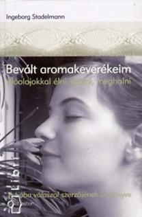 Ingeborg Stadelmann: Bevált aromakeverékeim - Illóolajokkal élni, szülni, meghalni