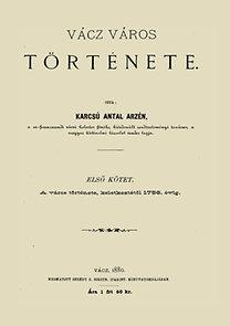 Karcsú Antal Arzén: Vácz város története I. - A város története, keletkezésétől 1756. évig