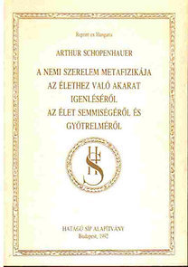 Arthur Schopenhauer: A nemi szerelem metafizikája- Az élethez való akarat igenléséről- Az élet semmiségéről és gyötrelméről