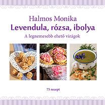 Halmos Monika: Levendula, rózsa, ibolya - A legnemesebb ehető virágok