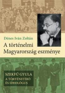 Dénes Iván Zoltán: A történelmi Magyarország eszménye - Szekfű Gyula - A történetíró és ideológus