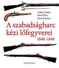 Csikány Tamás, Eötvös Péter, Németh Balázs: A szabadságharc lőfegyverei 1848-1849