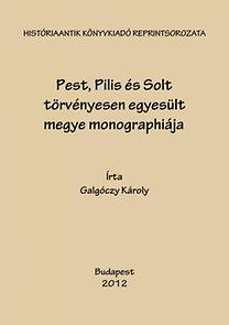 Galgóczy Károly: Pest, Pilis és Solt törvényesen egyesült megye monographiája I.