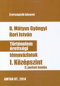 B. Mátyus Gyöngyi, Bori István: Történelem érettségi témavázlatok I. Középszint - 3. javított kiadás