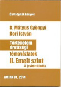 Bori István, B. Mátyus Gyöngyi: Történelem érettségi témavázlatok - II. Emelt szint