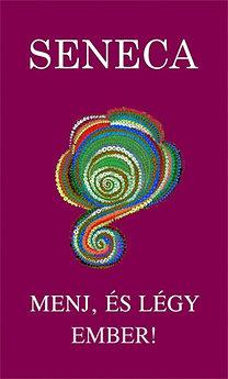 Lucius Annaeus Seneca: Menj, és légy Ember! - Útmutatás az Élethez