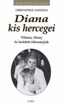 Christopher Andersen: Diana kis hercegei - Vilmos, Harry és imádott édesanyjuk
