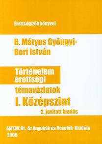 Bori István, B. Mátyus Gyöngyi: Történelem érettségi témavázlatok I. - Középszint
