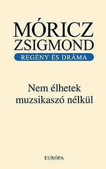 Móricz Zsigmond: Nem élhetek muzsikaszó nélkül - Regény és dráma